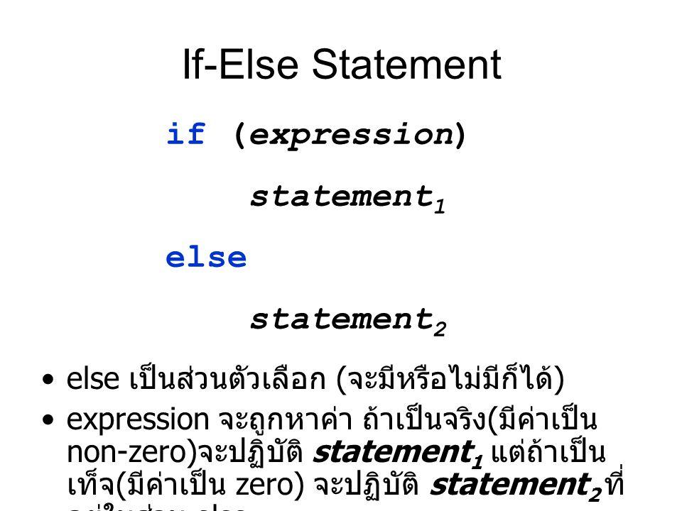 If-Else Statement else เป็นส่วนตัวเลือก ( จะมีหรือไม่มีก็ได้ ) expression จะถูกหาค่า ถ้าเป็นจริง ( มีค่าเป็น non-zero) จะปฏิบัติ statement 1 แต่ถ้าเป็