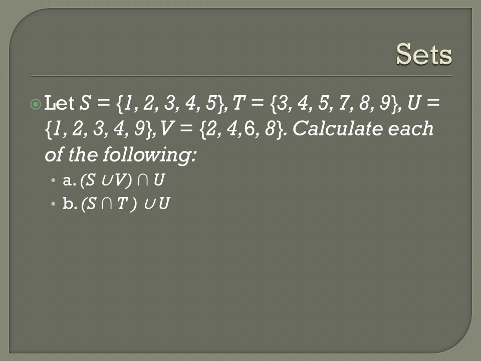  Let S = {1, 2, 3, 4, 5}, T = {3, 4, 5, 7, 8, 9}, U = {1, 2, 3, 4, 9}, V = {2, 4,6, 8}. Calculate each of the following: a. (S ∪ V) ∩ U b. (S ∩ T ) ∪