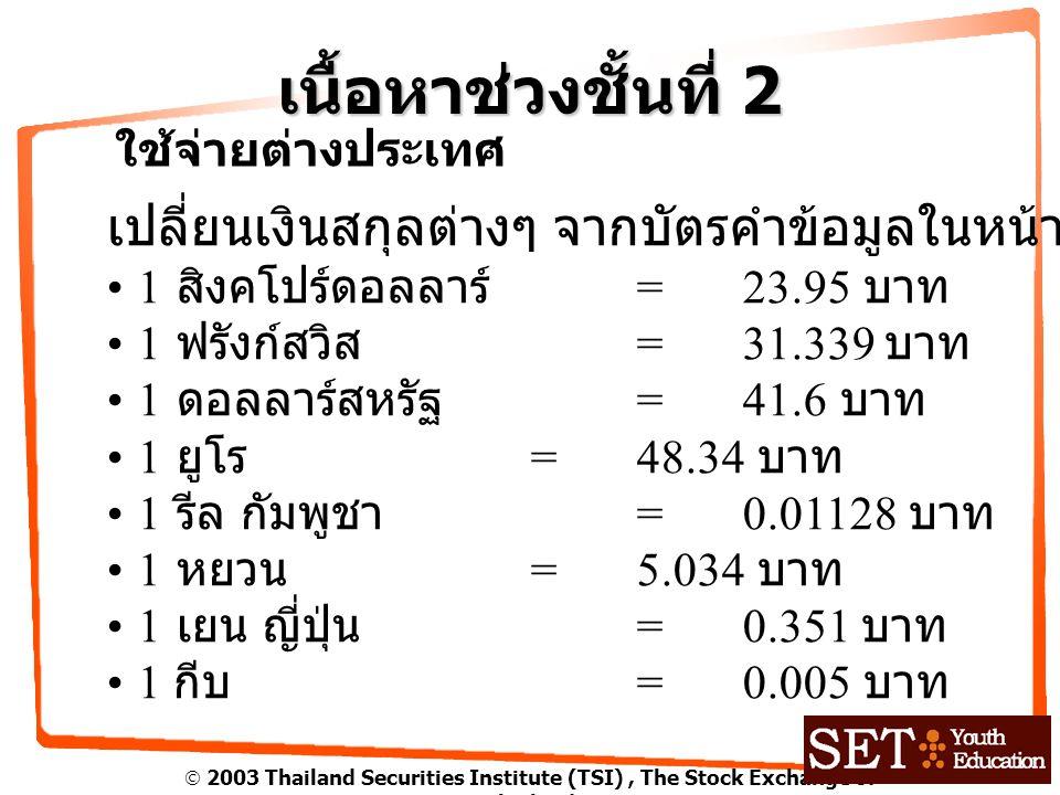  2003 Thailand Securities Institute (TSI), The Stock Exchange of Thailand เนื้อหาช่วงชั้นที่ 2 ใช้จ่ายต่างประเทศ เปลี่ยนเงินสกุลต่างๆ จากบัตรคำข้อมูลในหน้า 107 1 สิงคโปร์ดอลลาร์ =23.95 บาท 1 ฟรังก์สวิส = 31.339 บาท 1 ดอลลาร์สหรัฐ = 41.6 บาท 1 ยูโร = 48.34 บาท 1 รีล กัมพูชา =0.01128 บาท 1 หยวน =5.034 บาท 1 เยน ญี่ปุ่น =0.351 บาท 1 กีบ =0.005 บาท