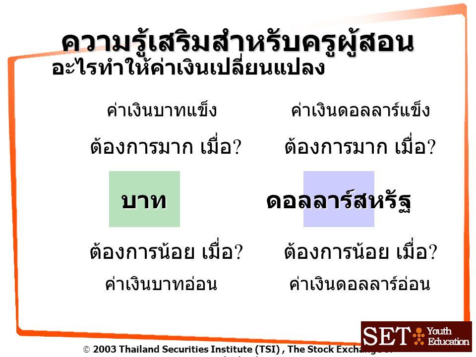  2003 Thailand Securities Institute (TSI), The Stock Exchange of Thailand ความรู้เสริมสำหรับครูผู้สอน อะไรทำให้ค่าเงินเปลี่ยนแปลง บาทดอลลาร์สหรัฐ ต้องการมาก เมื่อ .