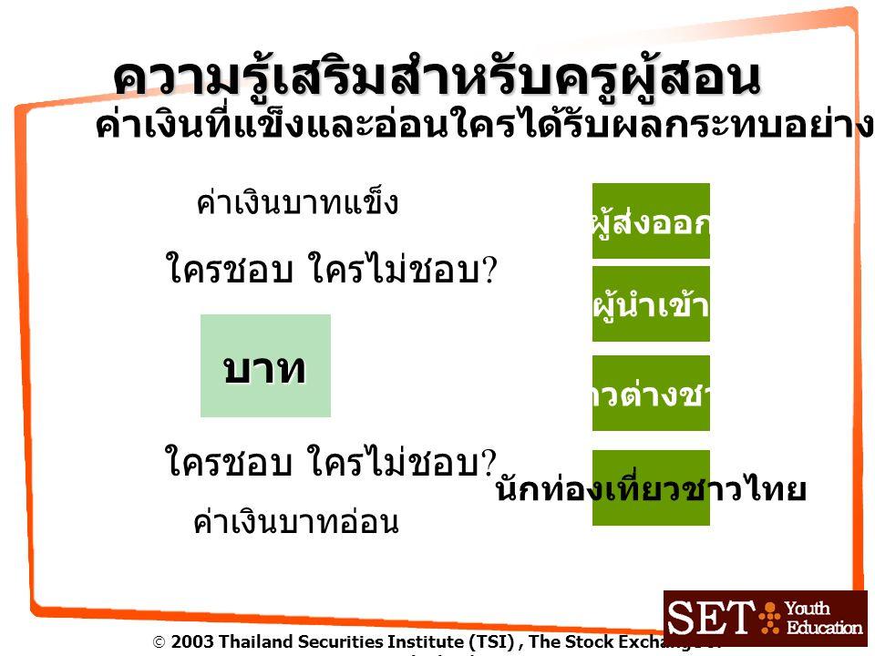  2003 Thailand Securities Institute (TSI), The Stock Exchange of Thailand ความรู้เสริมสำหรับครูผู้สอน ค่าเงินที่แข็งและอ่อนใครได้รับผลกระทบอย่างไร บาท ใครชอบ ใครไม่ชอบ .
