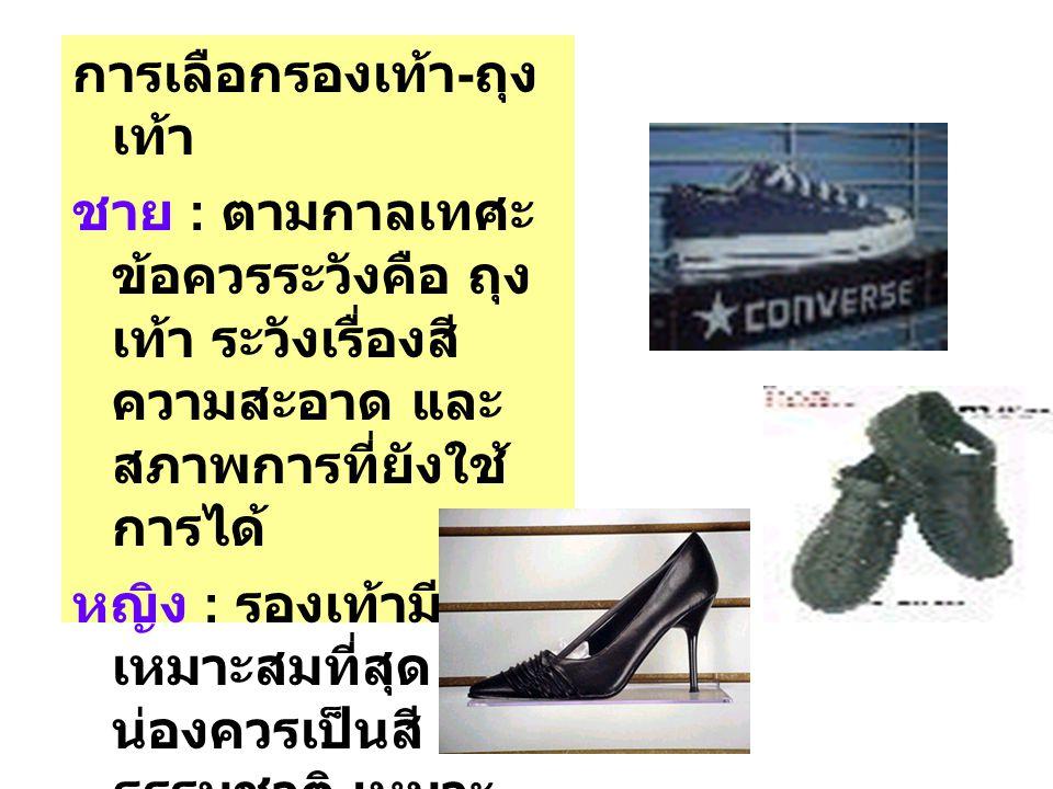 การเลือกรองเท้า - ถุง เท้า ชาย : ตามกาลเทศะ ข้อควรระวังคือ ถุง เท้า ระวังเรื่องสี ความสะอาด และ สภาพการที่ยังใช้ การได้ หญิง : รองเท้ามีส้น เหมาะสมที่สุด ถุง น่องควรเป็นสี ธรรมชาติ เหมาะ กับสีผิว