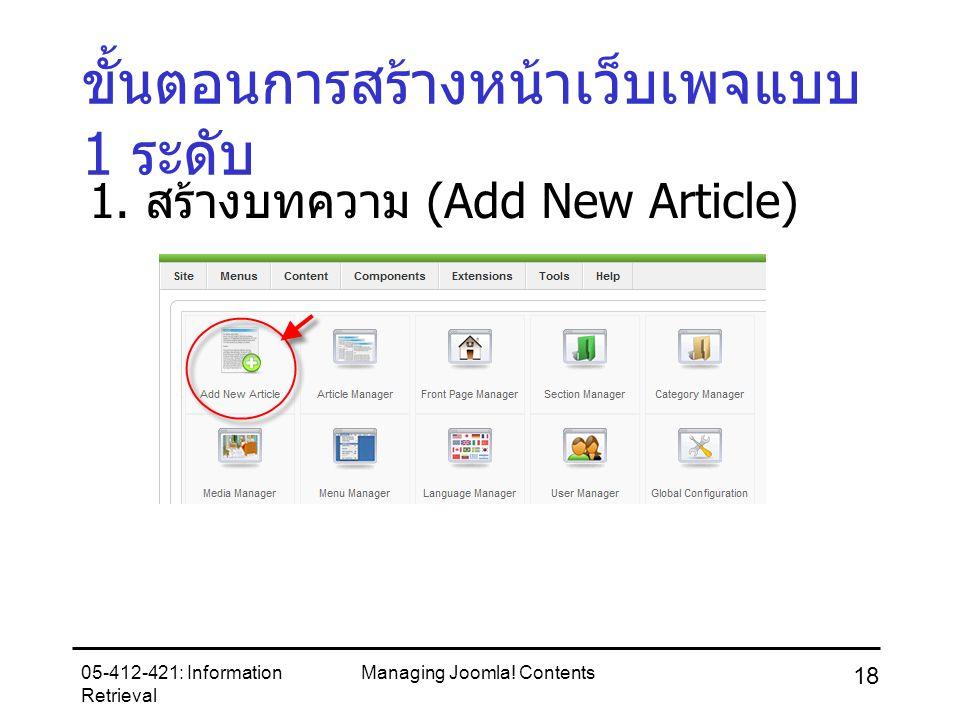 05-412-421: Information Retrieval Managing Joomla! Contents 18 ขั้นตอนการสร้างหน้าเว็บเพจแบบ 1 ระดับ 1. สร้างบทความ (Add New Article)
