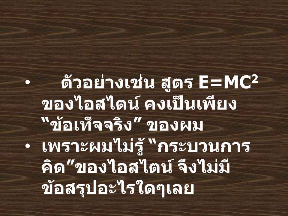 ตัวอย่างเช่น สูตร E=MC 2 ของไอสไตน์ คงเป็นเพียง ข้อเท็จจริง ของผม เพราะผมไม่รู้ กระบวนการ คิด ของไอสไตน์ จึงไม่มี ข้อสรุปอะไรใดๆเลย