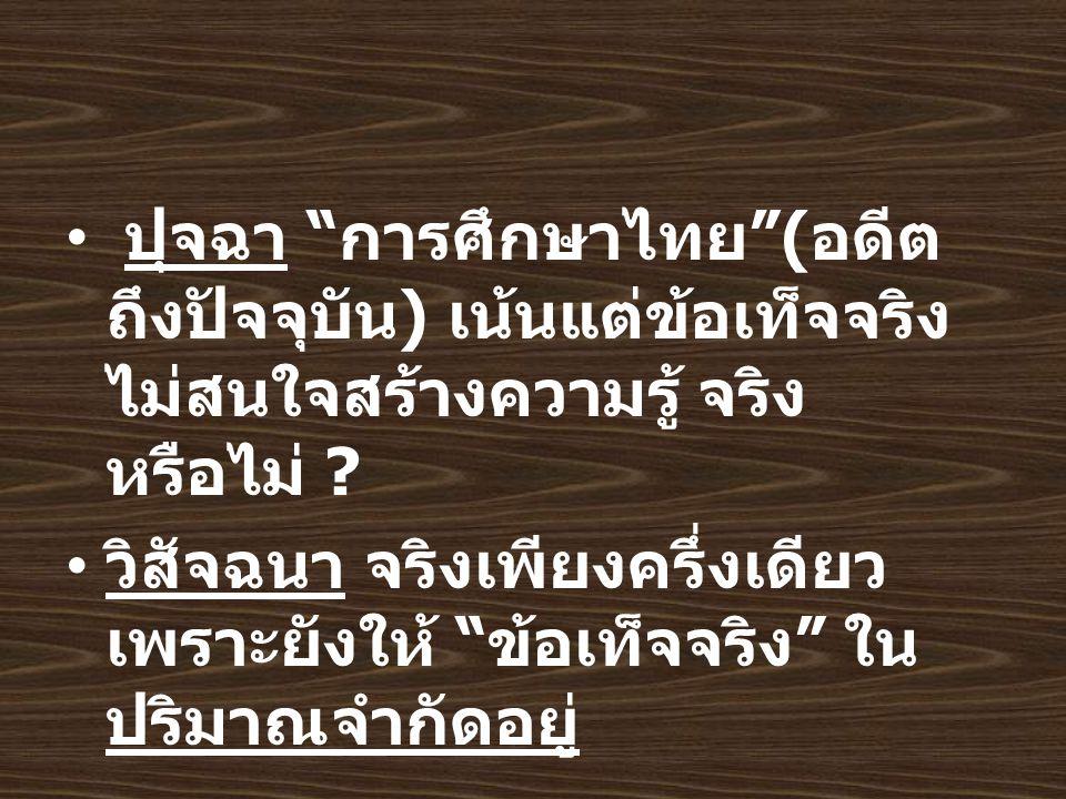 ปุจฉา การศึกษาไทย ( อดีต ถึงปัจจุบัน ) เน้นแต่ข้อเท็จจริง ไม่สนใจสร้างความรู้ จริง หรือไม่ .