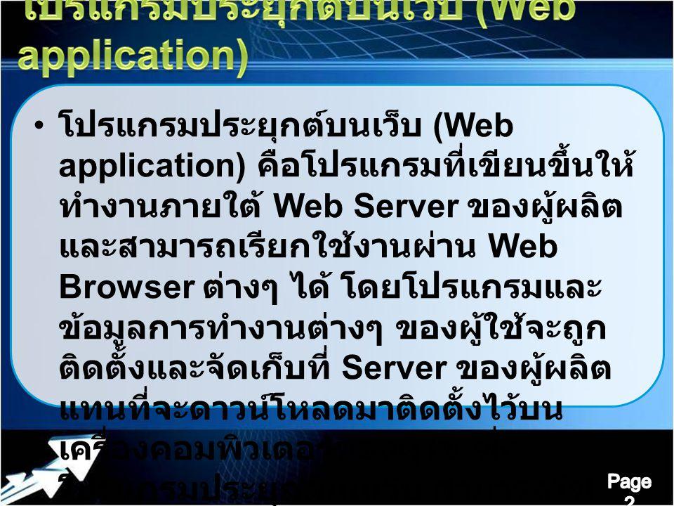 โปรแกรมประยุกต์บนเว็บ (Web application) คือโปรแกรมที่เขียนขึ้นให้ ทำงานภายใต้ Web Server ของผู้ผลิต และสามารถเรียกใช้งานผ่าน Web Browser ต่างๆ ได้ โดยโปรแกรมและ ข้อมูลการทำงานต่างๆ ของผู้ใช้จะถูก ติดตั้งและจัดเก็บที่ Server ของผู้ผลิต แทนที่จะดาวน์โหลดมาติดตั้งไว้บน เครื่องคอมพิวเตอร์ของผู้ใช้ ซึ่ง โปรแกรมประยุกต์บนเว็บ สามารถใช้ งานแทนโปรแกรมทั้งแบบ Desktop และแบบ Client - Server