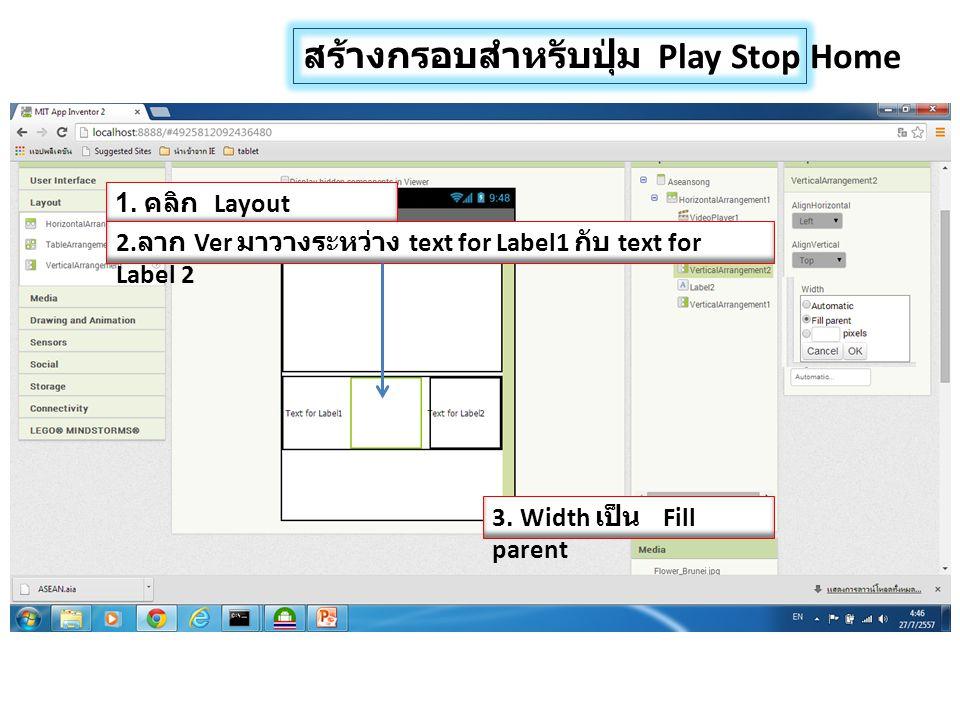 สร้างกรอบสำหรับปุ่ม Play Stop Home 1. คลิก Layout 2. ลาก Ver มาวางระหว่าง text for Label1 กับ text for Label 2 3. Width เป็น Fill parent