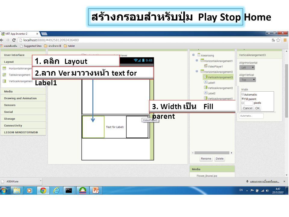 สร้างกรอบสำหรับปุ่ม Play Stop Home 1. คลิก Layout 2. ลาก Ver มาวางหน้า text for Label1 3. Width เป็น Fill parent