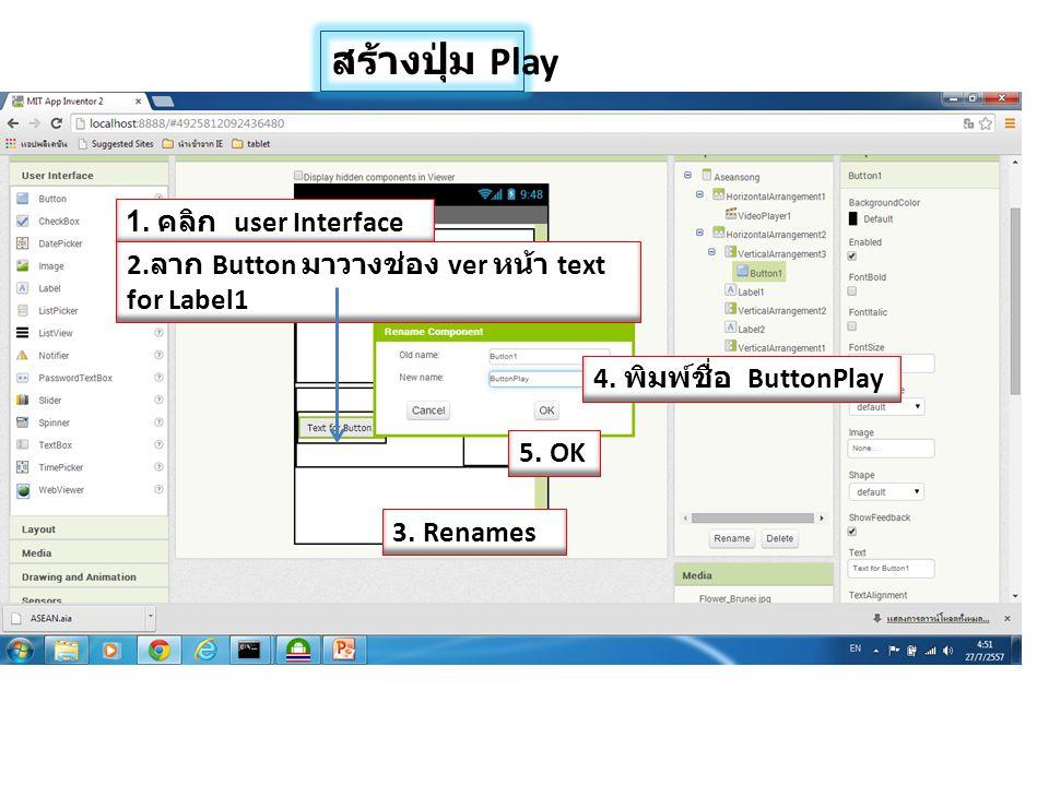 สร้างปุ่ม Play 1. คลิก user Interface 2. ลาก Button มาวางช่อง ver หน้า text for Label1 4. พิมพ์ชื่อ ButtonPlay 3. Renames 5. OK