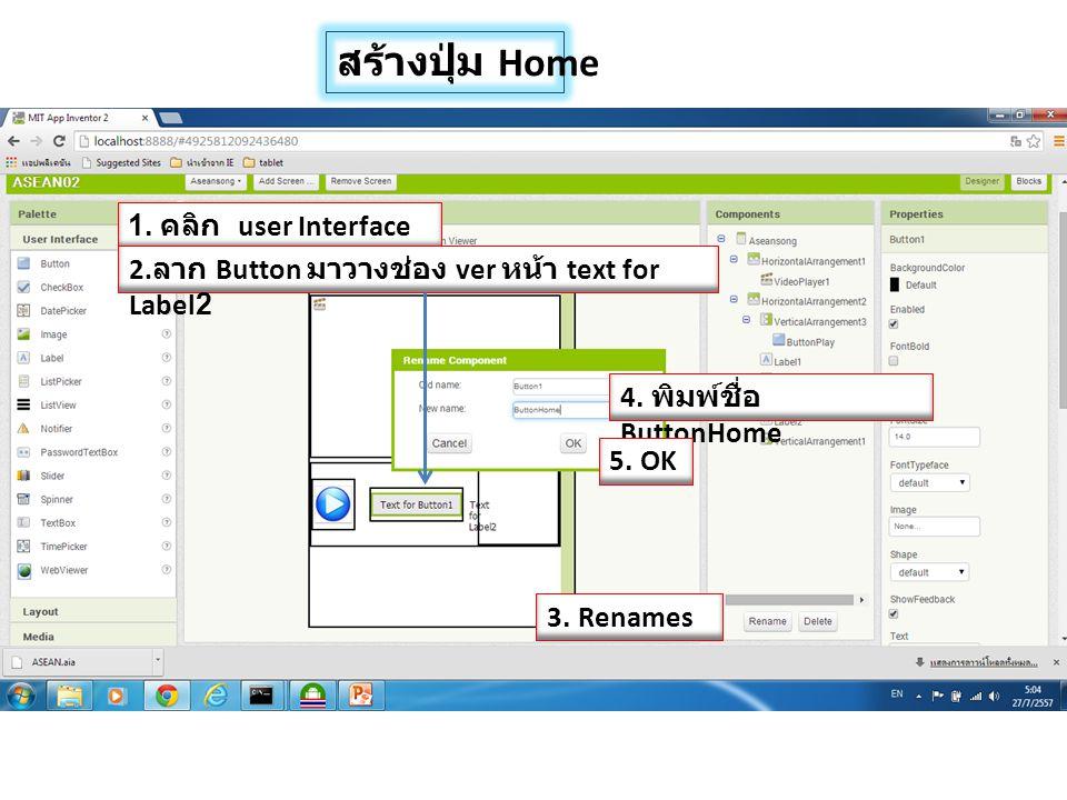 สร้างปุ่ม Home 1. คลิก user Interface 2. ลาก Button มาวางช่อง ver หน้า text for Label2 4. พิมพ์ชื่อ ButtonHome 3. Renames 5. OK