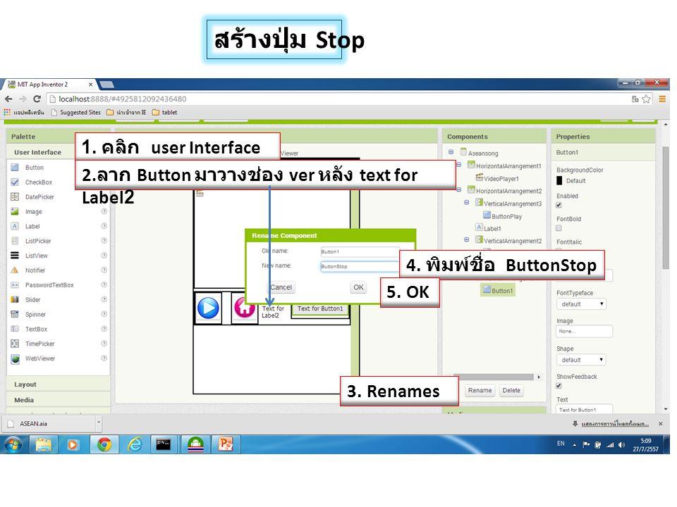 สร้างปุ่ม Stop 1. คลิก user Interface 2. ลาก Button มาวางช่อง ver หลัง text for Label2 4. พิมพ์ชื่อ ButtonStop 3. Renames 5. OK