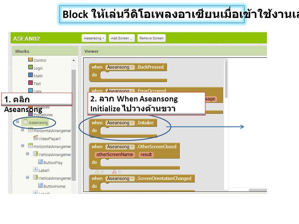 Block ให้เล่นวีดิโอเพลงอาเซียนเมื่อเข้าใช้งานเลย 1. คลิก Aseansong 2. ลาก When Aseansong Initialize ไปวางด้านขวา