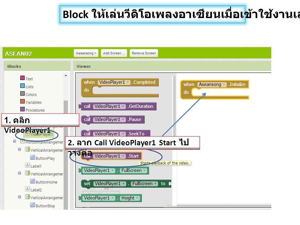 Block ให้เล่นวีดิโอเพลงอาเซียนเมื่อเข้าใช้งานเลย 1. คลิก VideoPlayer1 2. ลาก Call VideoPlayer1 Start ไป วางต่อ