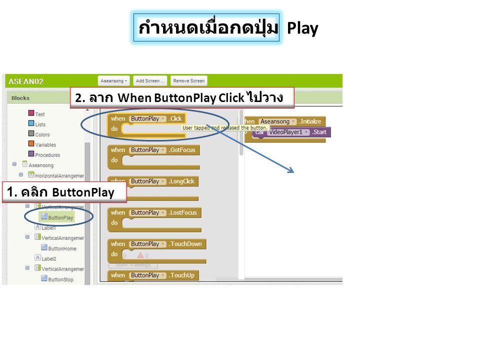 กำหนดเมื่อกดปุ่ม Play 1. คลิก ButtonPlay 2. ลาก When ButtonPlay Click ไปวาง