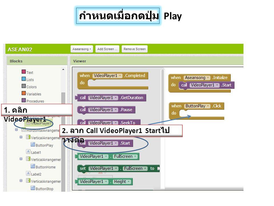 1. คลิก VideoPlayer1 2. ลาก Call VideoPlayer1 Start ไป วางต่อ กำหนดเมื่อกดปุ่ม Play