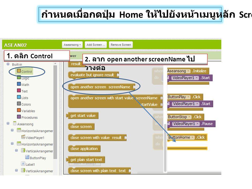 กำหนดเมื่อกดปุ่ม Home ให้ไปยังหน้าเมนูหลัก Screen1 1. คลิก Control 2. ลาก open another screenName ไป วางต่อ
