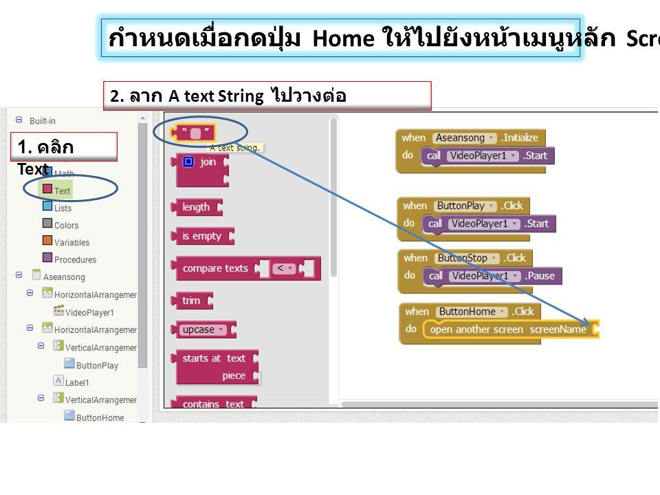 กำหนดเมื่อกดปุ่ม Home ให้ไปยังหน้าเมนูหลัก Screen1 1. คลิก Text 2. ลาก A text String ไปวางต่อ