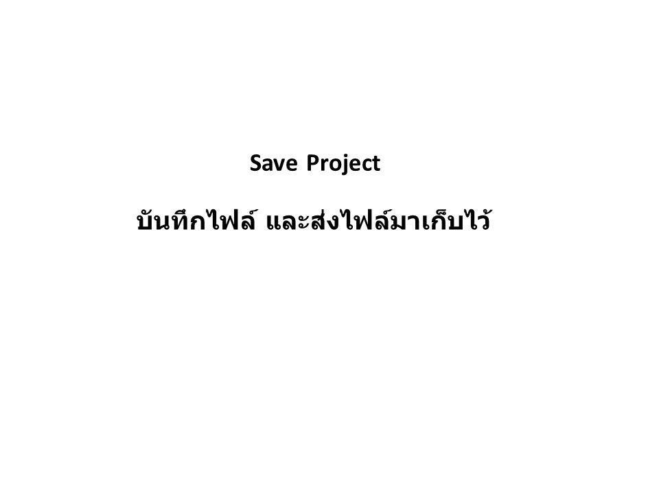 บันทึกไฟล์ และส่งไฟล์มาเก็บไว้ Save Project