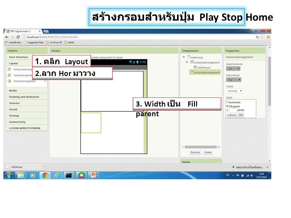 สร้างกรอบสำหรับปุ่ม Play Stop Home 1. คลิก Layout 2. ลาก Hor มาวาง 3. Width เป็น Fill parent