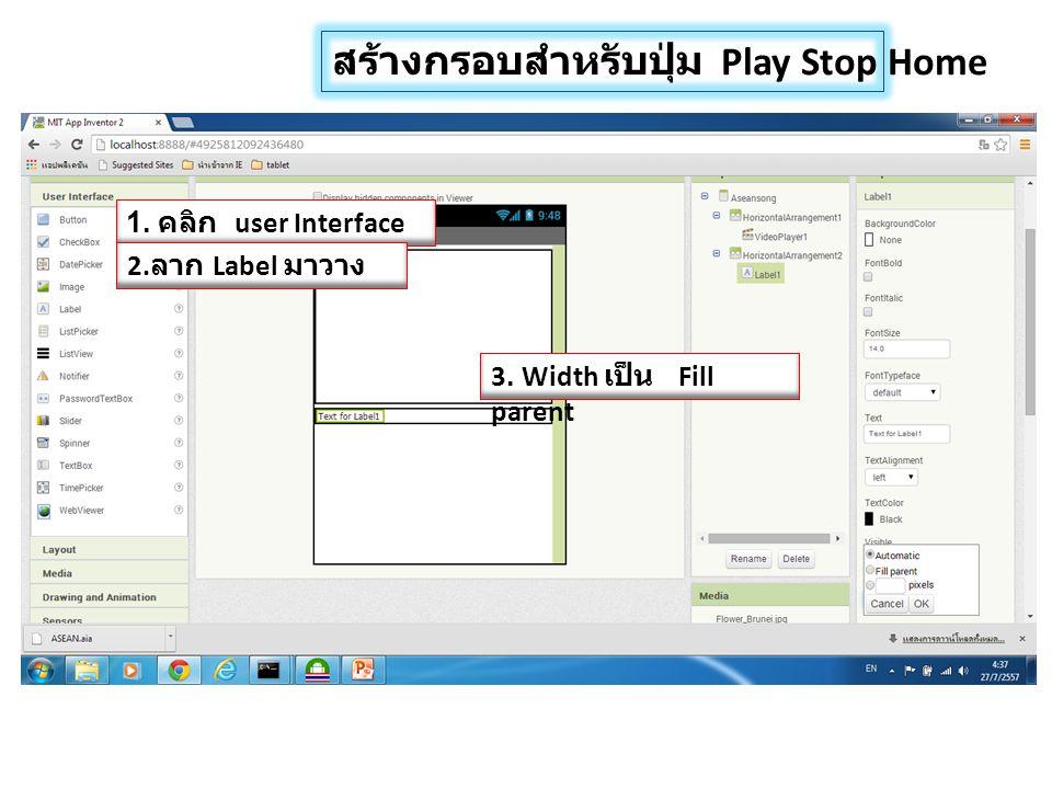 สร้างกรอบสำหรับปุ่ม Play Stop Home 1. คลิก user Interface 2. ลาก Label มาวาง 3. Width เป็น Fill parent