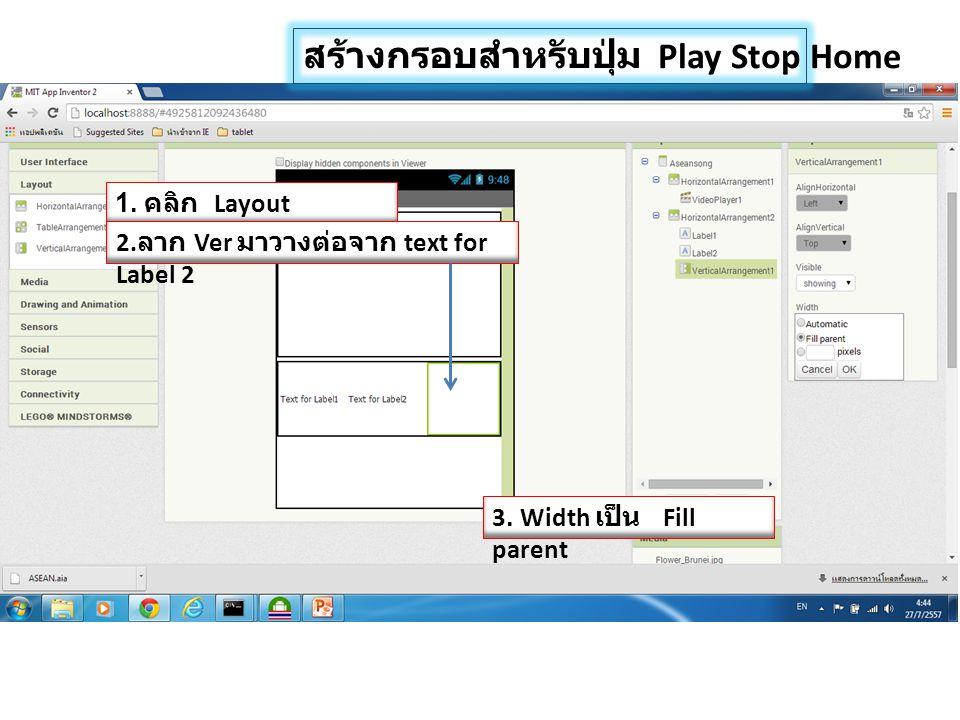 สร้างกรอบสำหรับปุ่ม Play Stop Home 1. คลิก Layout 2. ลาก Ver มาวางต่อจาก text for Label 2 3. Width เป็น Fill parent
