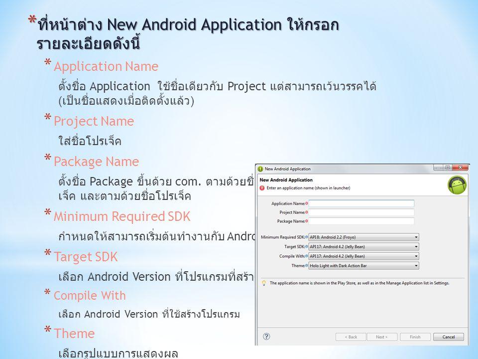 * ที่หน้าต่าง New Android Application ให้กรอก รายละเอียดดังนี้ * Application Name ตั้งชื่อ Application ใช้ชื่อเดียวกับ Project แต่สามารถเว้นวรรคได้ (