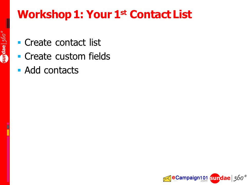  Create contact list  Create custom fields  Add contacts Workshop 1: Your 1 st Contact List