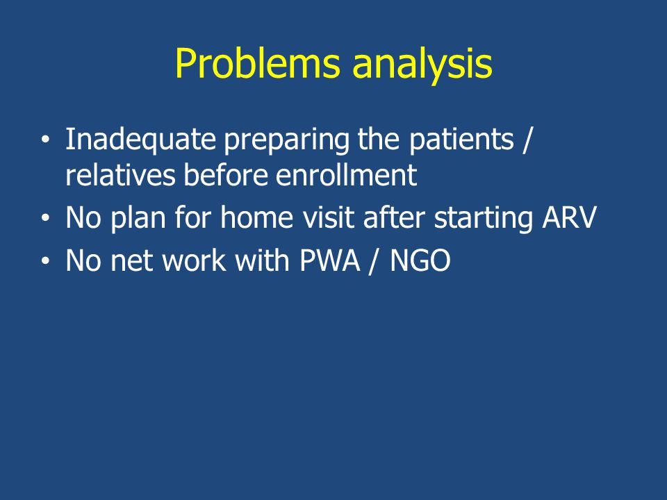 Problems analysis Inadequate preparing the patients / relatives before enrollment No plan for home visit after starting ARV No net work with PWA / NGO
