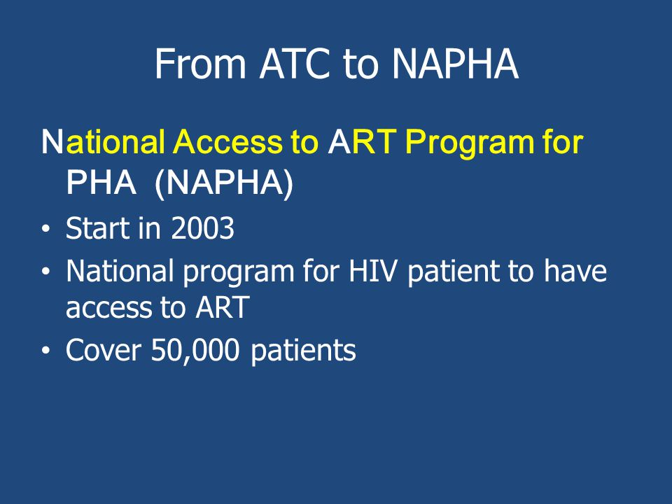 From ATC to NAPHA National Access to ART Program for PHA (NAPHA) Start in 2003 National program for HIV patient to have access to ART Cover 50,000 patients