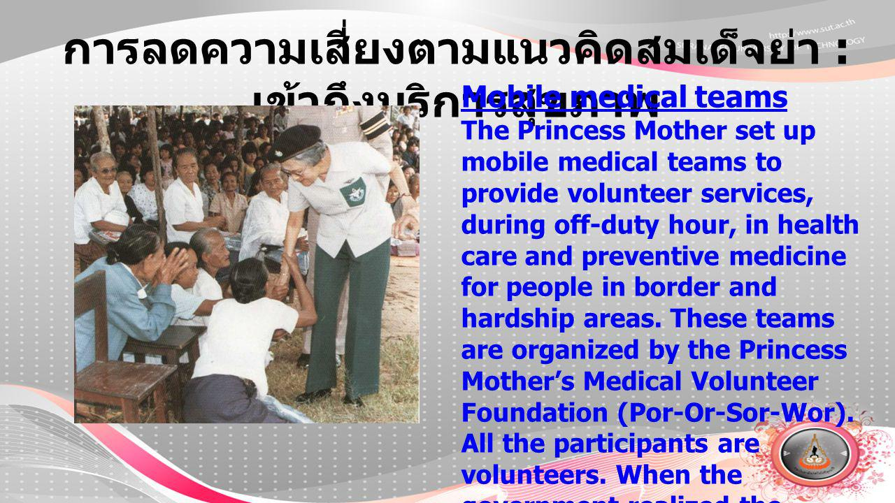 การลดความเสี่ยงตามแนวคิดสมเด็จย่า : เข้าถึงบริการสุขภาพ Mobile medical teams The Princess Mother set up mobile medical teams to provide volunteer services, during off-duty hour, in health care and preventive medicine for people in border and hardship areas.