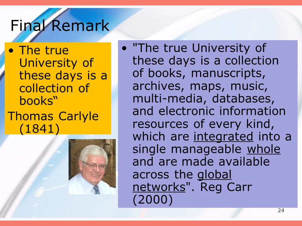 24 Final Remark The true University of these days is a collection of books Thomas Carlyle (1841) The true University of these days is a collection of books, manuscripts, archives, maps, music, multi-media, databases, and electronic information resources of every kind, which are integrated into a single manageable whole and are made available across the global networks .