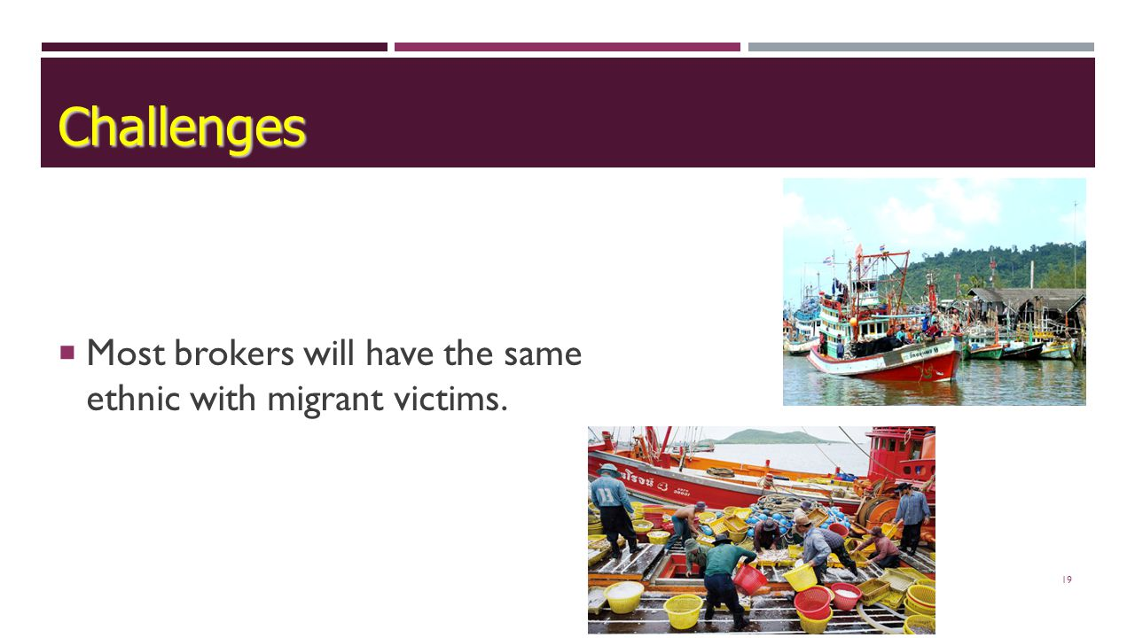 19  Most brokers will have the same ethnic with migrant victims. Challenges