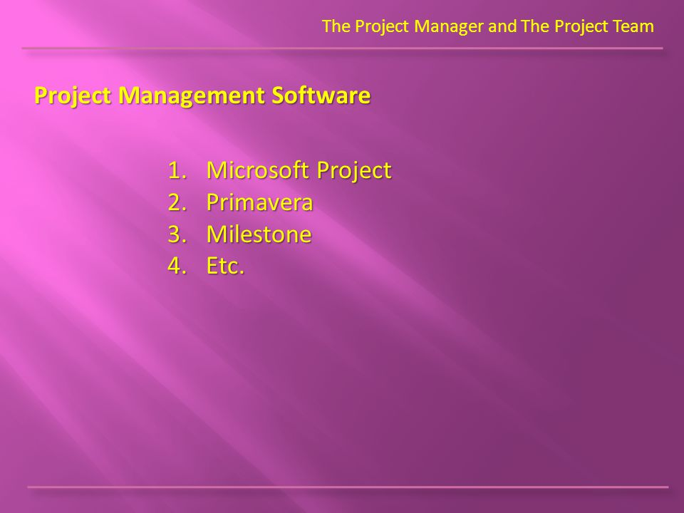 The Project Manager and The Project Team Project Management Software 1.Microsoft Project 2.Primavera 3.Milestone 4.Etc.