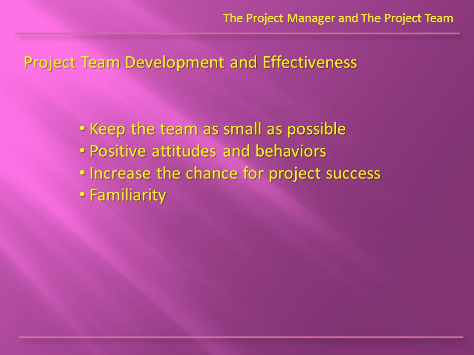 Project Team Development and Effectiveness The Project Manager and The Project Team Keep the team as small as possible Keep the team as small as possible Positive attitudes and behaviors Positive attitudes and behaviors Increase the chance for project success Increase the chance for project success Familiarity Familiarity
