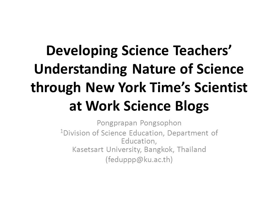 Developing Science Teachers' Understanding Nature of Science through New York Time's Scientist at Work Science Blogs Pongprapan Pongsophon 1 Division of Science Education, Department of Education, Kasetsart University, Bangkok, Thailand (feduppp@ku.ac.th)