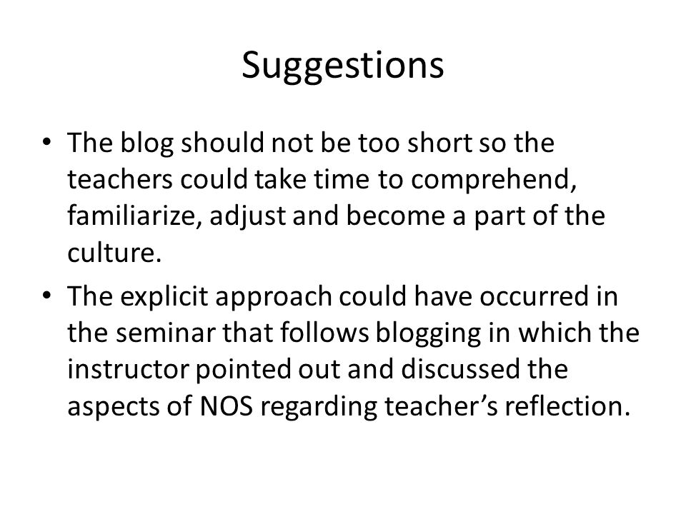 Suggestions The blog should not be too short so the teachers could take time to comprehend, familiarize, adjust and become a part of the culture.