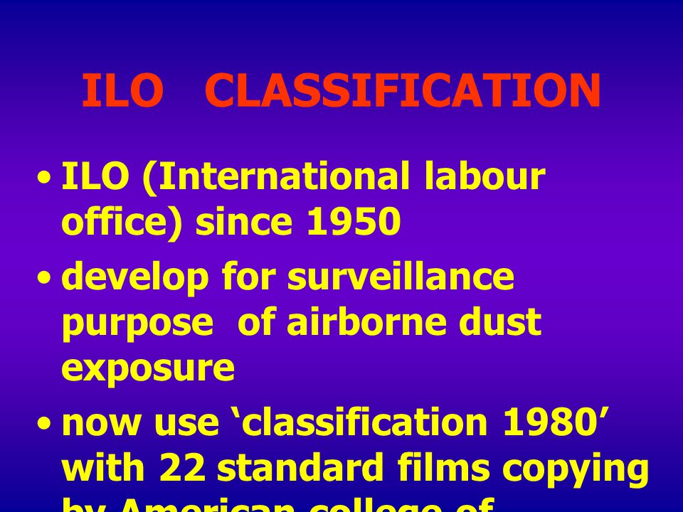 ILO CLASSIFICATION ILO (International labour office) since 1950 develop for surveillance purpose of airborne dust exposure now use ' classification 1980 ' with 22 standard films copying by American college of radiology to the another
