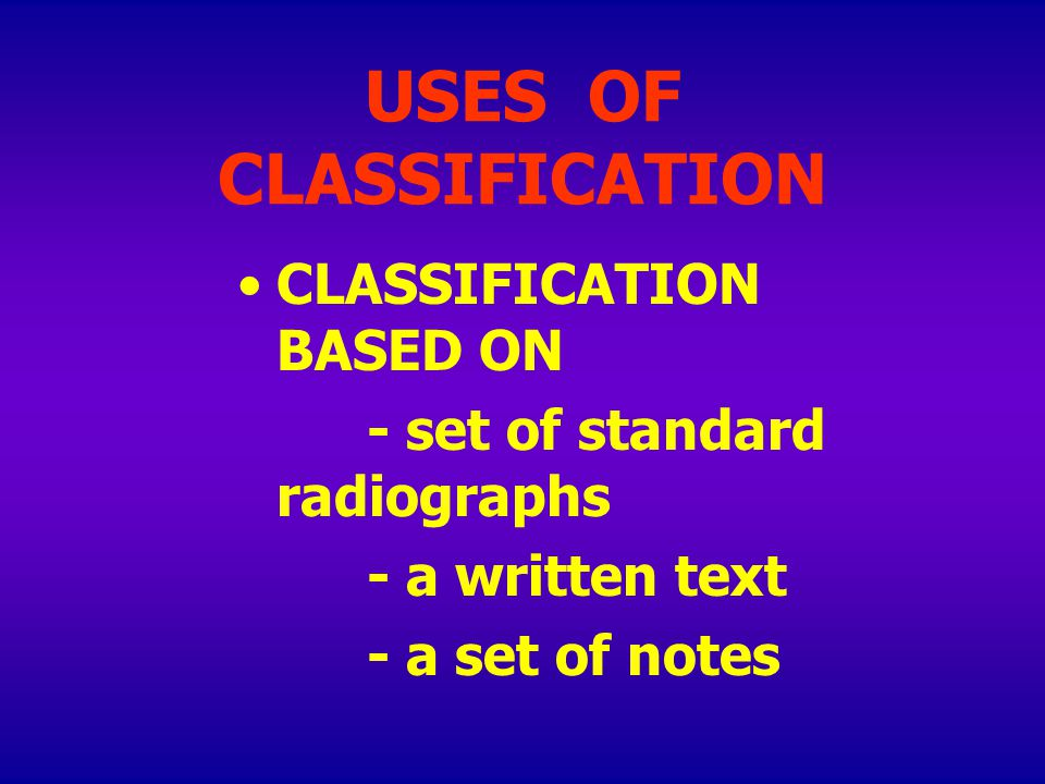 USES OF CLASSIFICATION CLASSIFICATION BASED ON - set of standard radiographs - a written text - a set of notes