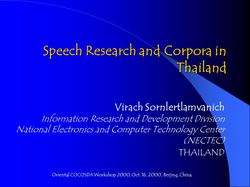 Speech Research and Corpora in Thailand Virach Sornlertlamvanich Information Research and Development Division National Electronics and Computer Technology Center (NECTEC) THAILAND Oriental COCOSDA Workshop 2000, Oct.