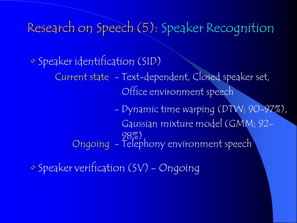 Speaker identification (SID) Current state- Text-dependent, Closed speaker set, - Dynamic time warping (DTW; 90-97%), Gaussian mixture model (GMM; 92- 98%) Office environment speech Ongoing- Telephony environment speech Speaker verification (SV) - Ongoing Research on Speech (5): Speaker Recognition