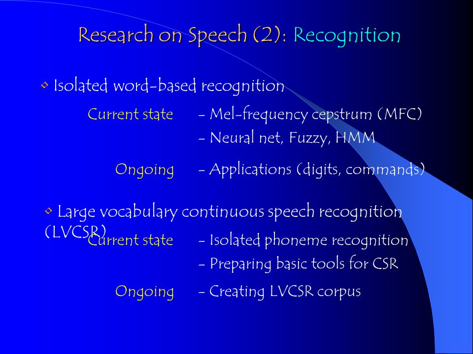 Isolated word-based recognition Current state- Mel-frequency cepstrum (MFC) - Neural net, Fuzzy, HMM Ongoing- Applications (digits, commands) Large vocabulary continuous speech recognition (LVCSR) Current state- Isolated phoneme recognition - Preparing basic tools for CSR Ongoing- Creating LVCSR corpus Research on Speech (2): Recognition