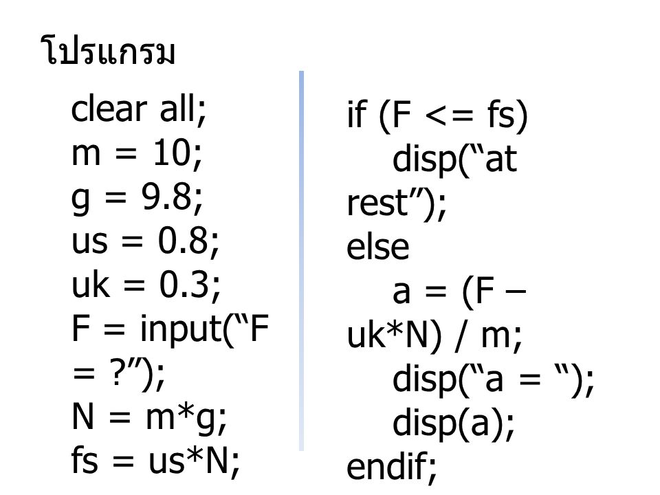 โปรแกรม clear all; m = 10; g = 9.8; us = 0.8; uk = 0.3; F = input( F = ); N = m*g; fs = us*N; if (F <= fs) disp( at rest ); else a = (F – uk*N) / m; disp( a = ); disp(a); endif;