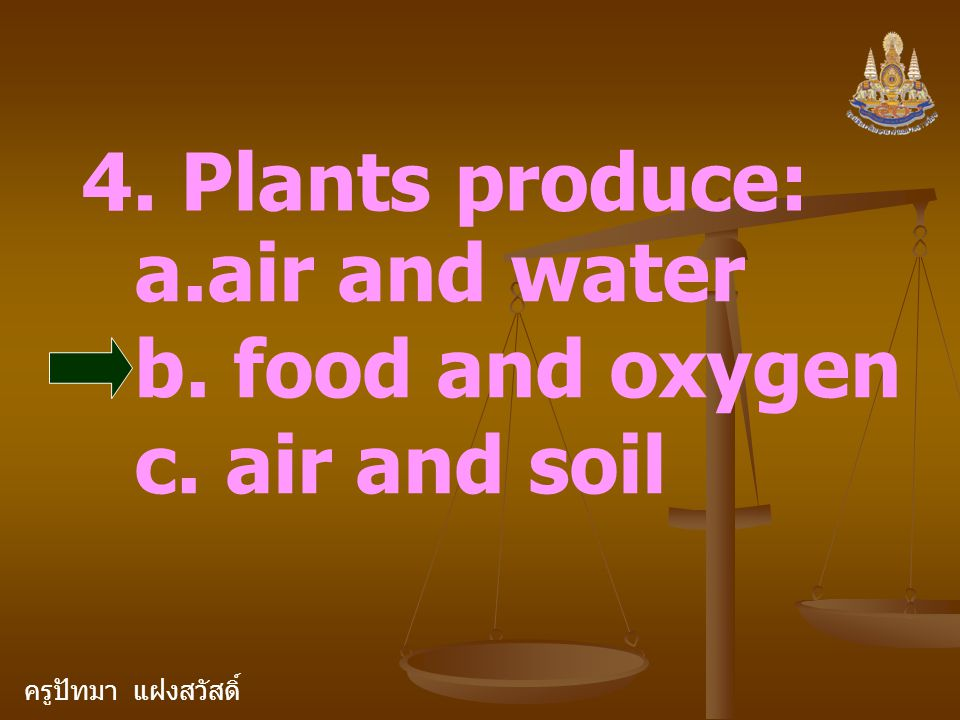 ครูปัทมา แฝงสวัสดิ์ 4. Plants produce: a.air and water b. food and oxygen c. air and soil