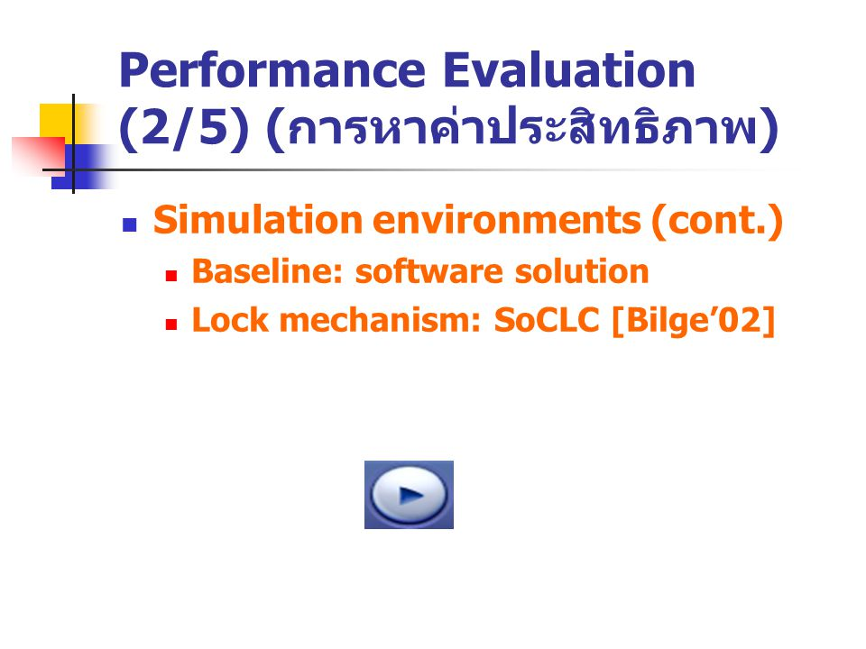 Performance Evaluation (2/5) ( การหาค่าประสิทธิภาพ ) Simulation environments (cont.) Baseline: software solution Lock mechanism: SoCLC [Bilge'02]
