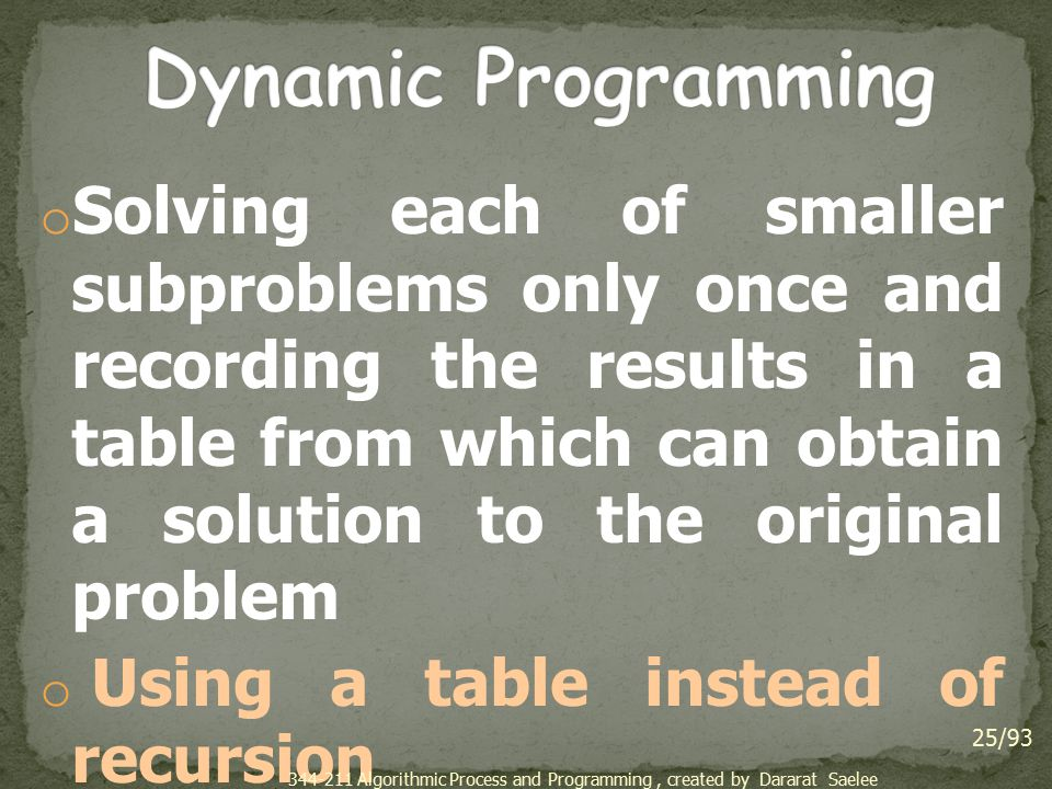 o Solving each of smaller subproblems only once and recording the results in a table from which can obtain a solution to the original problem o Using a table instead of recursion o Factorial o Fibonacci numbers 25/93 344-211 Algorithmic Process and Programming, created by Dararat Saelee