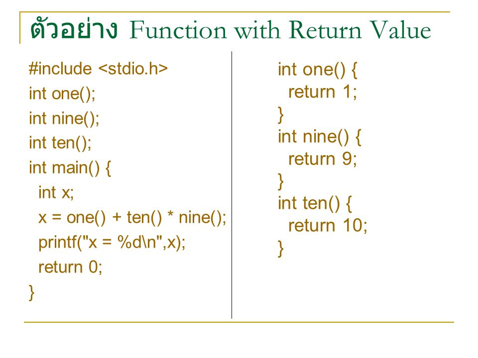 ตัวอย่าง Function with Return Value #include int one(); int nine(); int ten(); int main() { int x; x = one() + ten() * nine(); printf( x = %d\n ,x); return 0; } int one() { return 1; } int nine() { return 9; } int ten() { return 10; }