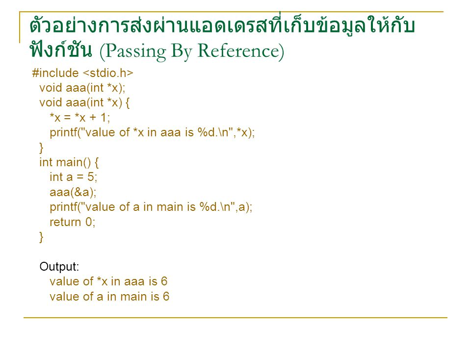 ตัวอย่างการส่งผ่านแอดเดรสที่เก็บข้อมูลให้กับ ฟังก์ชัน (Passing By Reference) #include void aaa(int *x); void aaa(int *x) { *x = *x + 1; printf( value of *x in aaa is %d.\n ,*x); } int main() { int a = 5; aaa(&a); printf( value of a in main is %d.\n ,a); return 0; } Output: value of *x in aaa is 6 value of a in main is 6