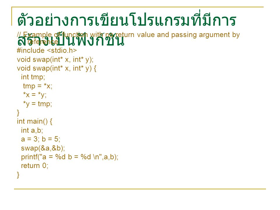 ตัวอย่างการเขียนโปรแกรมที่มีการ สร้างเป็นฟังก์ชัน // Example of function with no return value and passing argument by reference #include void swap(int* x, int* y); void swap(int* x, int* y) { int tmp; tmp = *x; *x = *y; *y = tmp; } int main() { int a,b; a = 3; b = 5; swap(&a,&b); printf( a = %d b = %d \n ,a,b); return 0; }