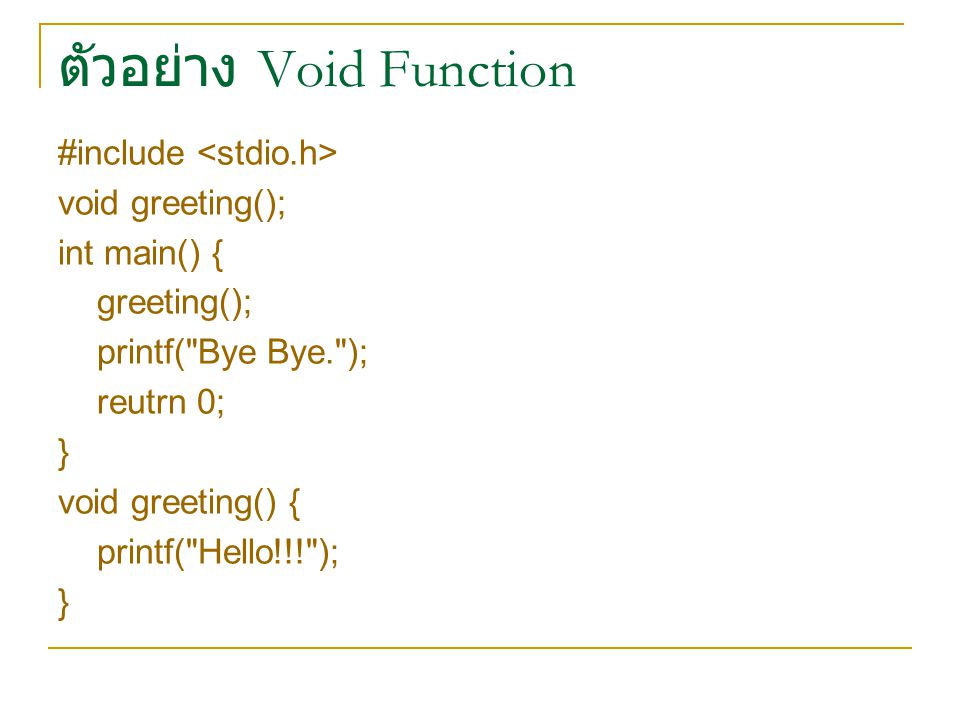 ตัวอย่าง Void Function #include void greeting(); int main() { greeting(); printf( Bye Bye. ); reutrn 0; } void greeting() { printf( Hello!!! ); }