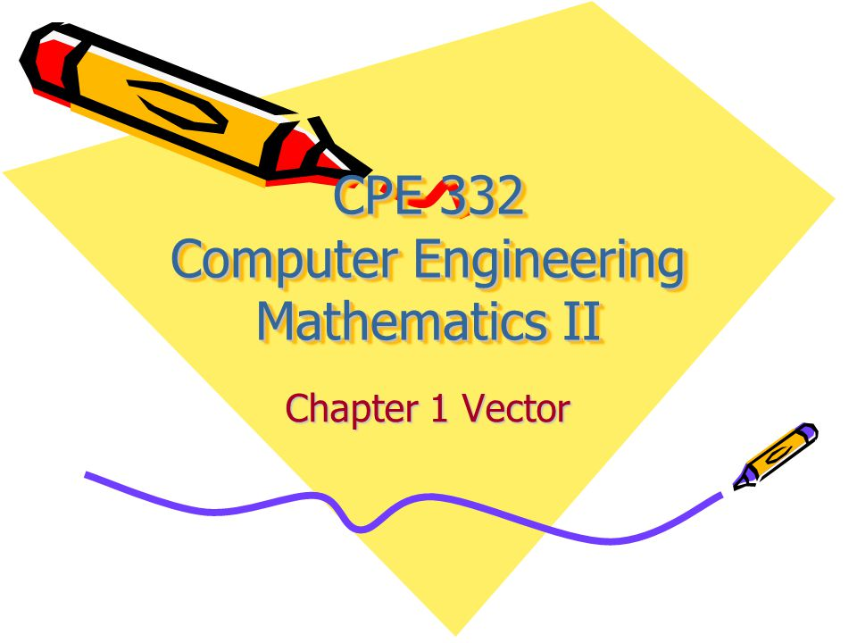 CPE 332 Computer Engineering Mathematics II Chapter 1 Vector